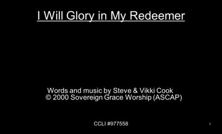 I Will Glory in My Redeemer Words and music by Steve & Vikki Cook © 2000 Sovereign Grace Worship (ASCAP) CCLI #977558 1.