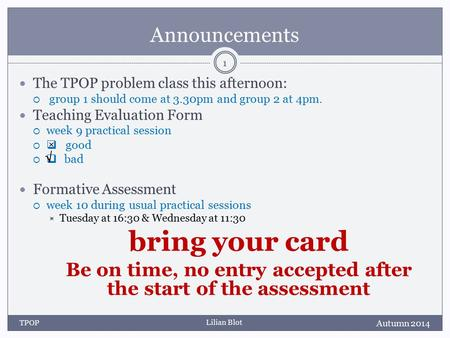 Lilian Blot Announcements The TPOP problem class this afternoon:  group 1 should come at 3.30pm and group 2 at 4pm. Teaching Evaluation Form  week 9.