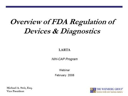Overview of FDA Regulation of Devices & Diagnostics Michael A. Swit, Esq. Vice President LARTA NIH-CAP Program Webinar February 2008.