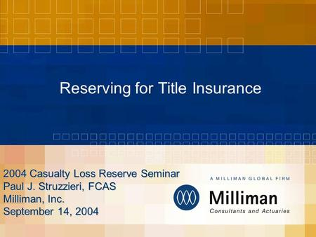 Reserving for Title Insurance 2004 Casualty Loss Reserve Seminar Paul J. Struzzieri, FCAS Milliman, Inc. September 14, 2004.