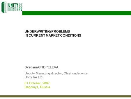 UNDERWRITING PROBLEMS IN CURRENT MARKET CONDITIONS Svetlana CHEPELEVA Deputy Managing director, Chief underwriter Unity Re Ltd. 01 October, 2007 Dagomys,