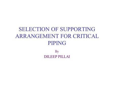 SELECTION OF SUPPORTING ARRANGEMENT FOR CRITICAL PIPING By DILEEP PILLAI.