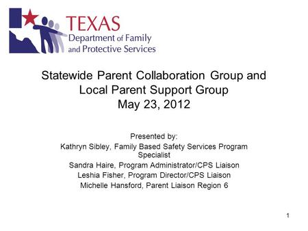 1 Statewide Parent Collaboration Group and Local Parent Support Group May 23, 2012 Presented by: Kathryn Sibley, Family Based Safety Services Program Specialist.