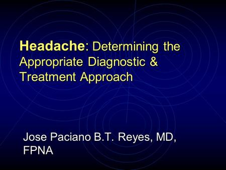 Jose Paciano B.T. Reyes, MD, FPNA Headache: Determining the Appropriate Diagnostic & Treatment Approach.