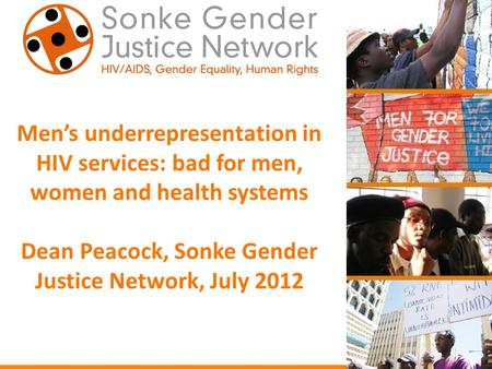 Men's underrepresentation in HIV services: bad for men, women and health systems Dean Peacock, Sonke Gender Justice Network, July 2012.