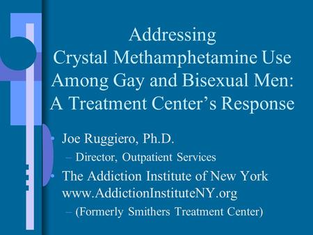 Addressing Crystal Methamphetamine Use Among Gay and Bisexual Men: A Treatment Center's Response Joe Ruggiero, Ph.D. –Director, Outpatient Services The.