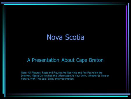 Nova Scotia A Presentation About Cape Breton Note: All Pictures, Facts and Figures Are Not Mine and Are Found on the Internet. Please Do Not Use the Information.
