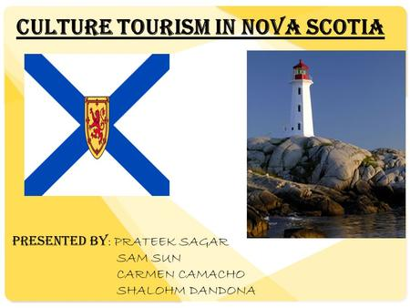 Culture Tourism In Nova Scotia PRESENTED BY : PRATEEK SAGAR SAM SUN CARMEN CAMACHO SHALOHM DANDONA.