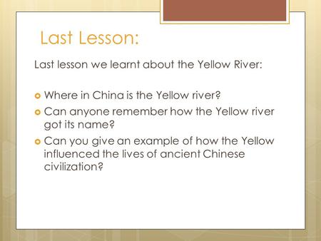 Last Lesson: Last lesson we learnt about the Yellow River:  Where in China is the Yellow river?  Can anyone remember how the Yellow river got its name?