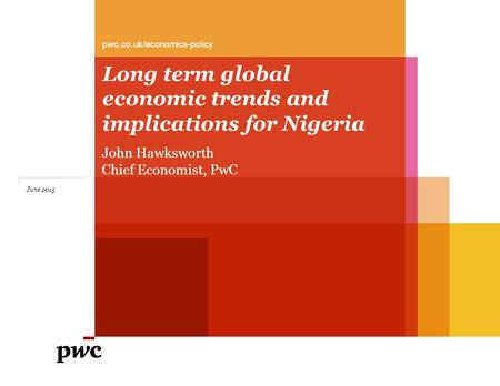 Long term global economic trends and implications for Nigeria pwc.co.uk/economics-policy June 2015 John Hawksworth Chief Economist, PwC.