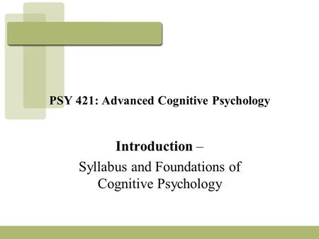 PSY 421: Advanced Cognitive Psychology Introduction – Syllabus and Foundations of Cognitive Psychology.