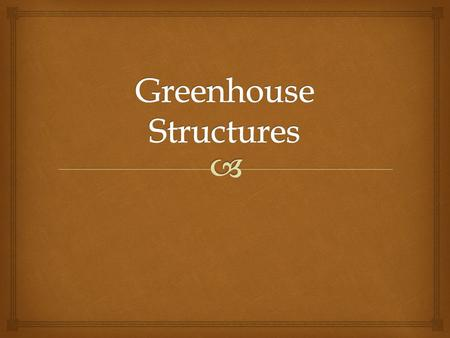   Greenhouse Range- Two or more greenhouses side by side  Attached Greenhouse- Connected to building, floral shop, garden center, office, home, ect.