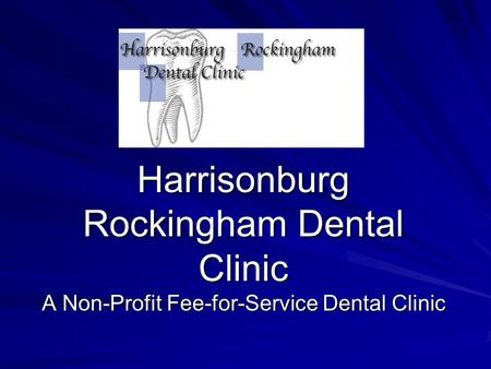 Harrisonburg Rockingham Dental Clinic A Non-Profit Fee-for-Service Dental Clinic.