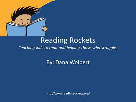 Reading Rockets Teaching kids to read and helping those who struggle. By: Dana Wolbert