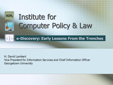ICPL Institute for Computer Policy & Law H. David Lambert Vice President for Information Services and Chief Information Officer Georgetown University e-Discovery: