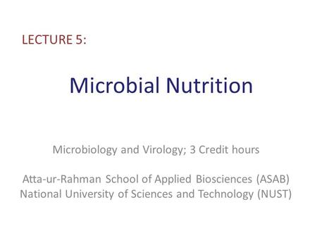 Microbial Nutrition LECTURE 5: Microbiology and Virology; 3 Credit hours Atta-ur-Rahman School of Applied Biosciences (ASAB) National University of Sciences.