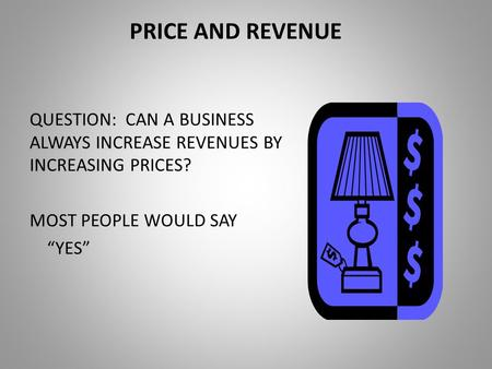 "PRICE AND REVENUE QUESTION: CAN A BUSINESS ALWAYS INCREASE REVENUES BY INCREASING PRICES? MOST PEOPLE WOULD SAY ""YES"""