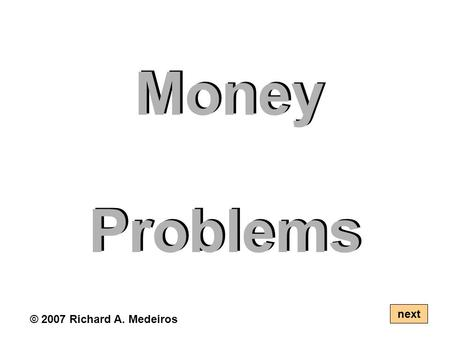Money Problems next © 2007 Richard A. Medeiros. Use coins to solve the following problems. There can be more than one solution. next © 2007 RAM.