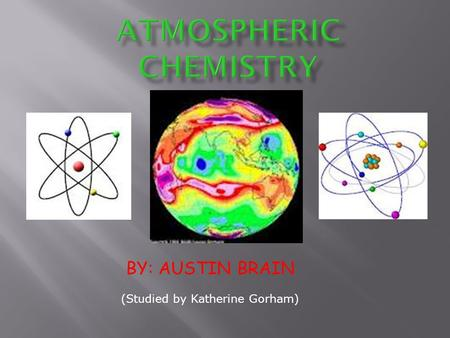 BY: AUSTIN BRAIN (Studied by Katherine Gorham).  Atmospheric Chemistry is the study of the composition of the atmosphere, the sources and fates of gases.