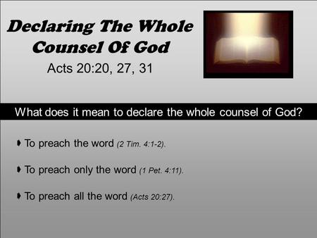 Declaring The Whole Counsel Of God Acts 20:20, 27, 31 What does it mean to declare the whole counsel of God?  To preach the word (2 Tim. 4:1-2).  To.