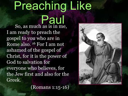Preaching Like Paul So, as much as is in me, I am ready to preach the gospel to you who are in Rome also. 16 For I am not ashamed of the gospel of Christ,