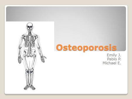 Osteoporosis Emily J. Pablo P. Michael E.. DEFINITION Osteoporosis: Its characterized by low bone mass and deterioration of bone tissue.