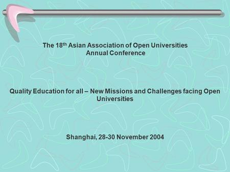 The 18 th Asian Association of Open Universities Annual Conference Quality Education for all – New Missions and Challenges facing Open Universities Shanghai,