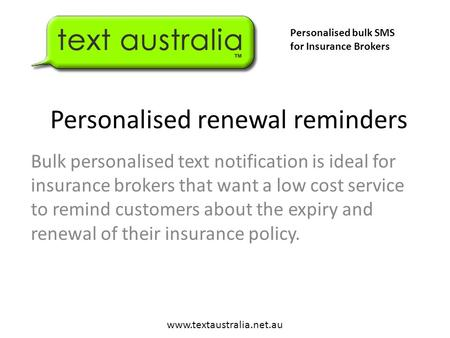 Personalised renewal reminders Bulk personalised text notification is ideal for insurance brokers that want a low cost service to remind customers about.