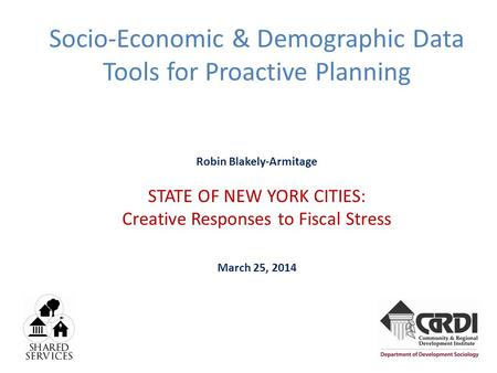 Socio-Economic & Demographic Data Tools for Proactive Planning Robin Blakely-Armitage STATE OF NEW YORK CITIES: Creative Responses to Fiscal Stress March.