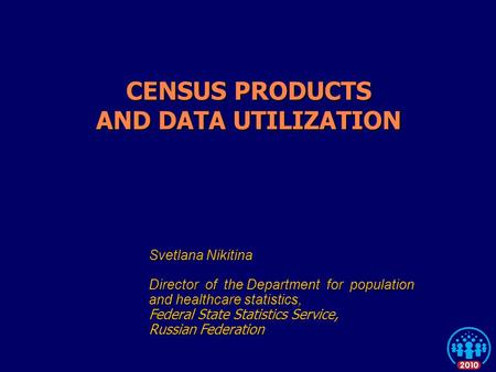 CENSUS PRODUCTS AND DATA UTILIZATION Svetlana Nikitina Director of the Department for population and healthcare statistics, Federal State Statistics Service,