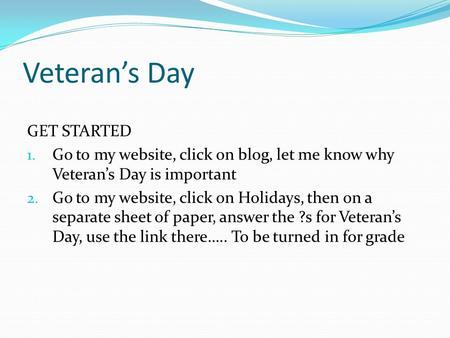 Veteran's Day GET STARTED 1. Go to my website, click on blog, let me know why Veteran's Day is important 2. Go to my website, click on Holidays, then on.