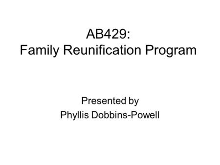 AB429: Family Reunification Program Presented by Phyllis Dobbins-Powell.