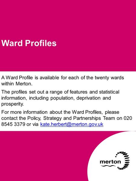 A Ward Profile is available for each of the twenty wards within Merton. The profiles set out a range of features and statistical information, including.