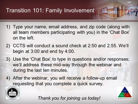 Transition 101: Family Involvement 1)Type your name, email address, and zip code (along with all team members participating with you) in the 'Chat Box'