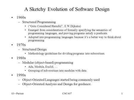 "03 - ParnasCSC4071 A Sketchy Evolution of Software Design 1960s –Structured Programming (""Goto Considered Harmful"", E.W.Dijkstra) Emerged from considerations."