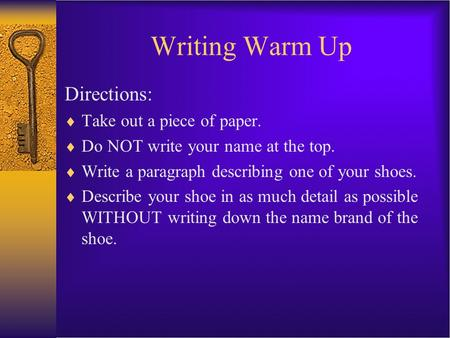Writing Warm Up Directions:  Take out a piece of paper.  Do NOT write your name at the top.  Write a paragraph describing one of your shoes.  Describe.
