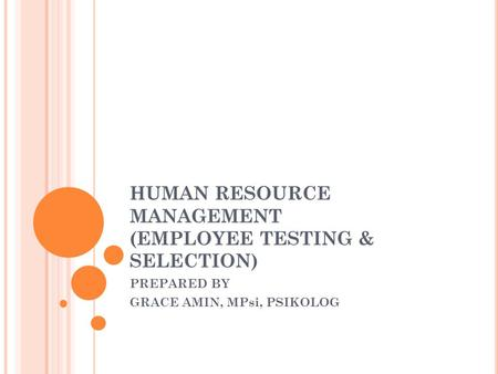 HUMAN RESOURCE MANAGEMENT (EMPLOYEE TESTING & SELECTION) PREPARED BY GRACE AMIN, MPsi, PSIKOLOG.