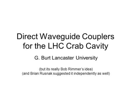 Direct Waveguide Couplers for the LHC Crab Cavity G. Burt Lancaster University (but its really Bob Rimmer's idea) (and Brian Rusnak suggested it independently.