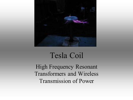 Tesla Coil High Frequency Resonant Transformers and Wireless Transmission of Power.
