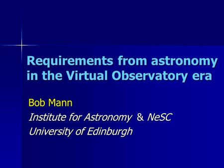 Requirements from astronomy in the Virtual Observatory era Bob Mann Institute for Astronomy & NeSC University of Edinburgh.