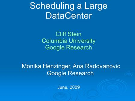Scheduling a Large DataCenter Cliff Stein Columbia University Google Research June, 2009 Monika Henzinger, Ana Radovanovic Google Research.