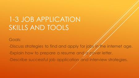 1-3 JOB APPLICATION SKILLS AND TOOLS Goals: -Discuss strategies to find and apply for jobs in the internet age. -Explain how to prepare a resume and a.