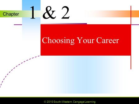 Chapter © 2010 South-Western, Cengage Learning Choosing Your Career 1 & 2.