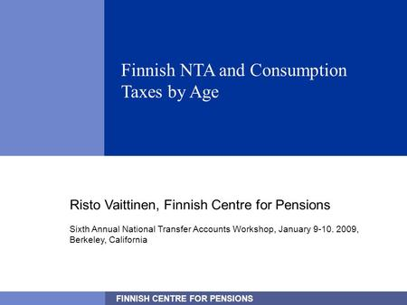 FINNISH CENTRE FOR PENSIONS 1 Finnish NTA and Consumption Taxes by Age Risto Vaittinen, Finnish Centre for Pensions Sixth Annual National Transfer Accounts.