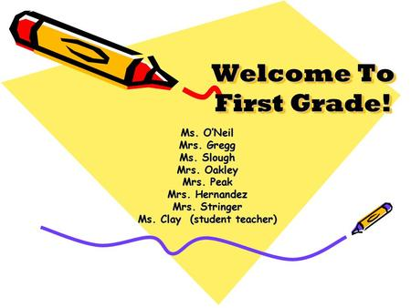 Welcome To First Grade! Ms. O'Neil Mrs. Gregg Ms. Slough Mrs. Oakley Mrs. Peak Mrs. Hernandez Mrs. Stringer Ms. Clay (student teacher)