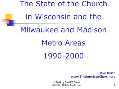 © 2004 by David T. Olson Sample - Not for Public Use1 A Sample Presentation of The State of the Church in Wisconsin and the Milwaukee and Madison Metro.