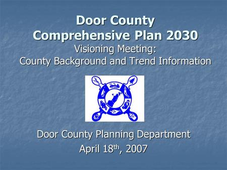 Door County Comprehensive Plan 2030 Visioning Meeting: County Background and Trend Information Door County Planning Department April 18 th, 2007.