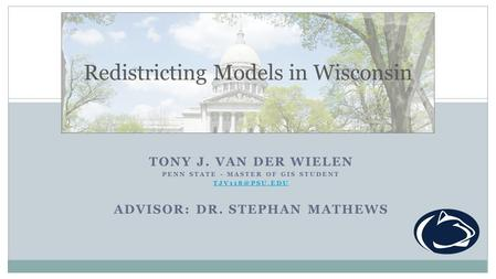 TONY J. VAN DER WIELEN PENN STATE - MASTER OF GIS STUDENT ADVISOR: DR. STEPHAN MATHEWS Redistricting Models in Wisconsin.