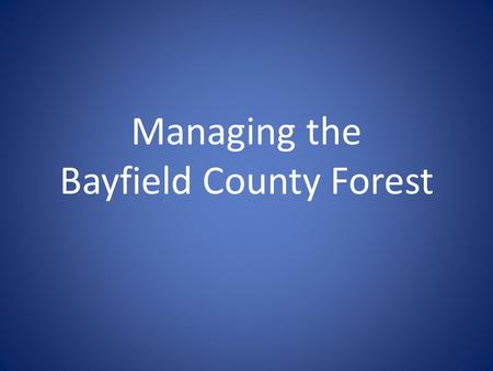 Managing the Bayfield County Forest. Logging Northern Wisconsin Agriculture was the goal. 1900 - Wisconsin led nation in timber production: 3.3 billion.