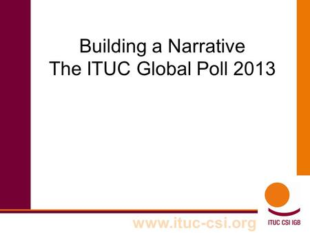 Www.ituc-csi.org Building a Narrative The ITUC Global Poll 2013.